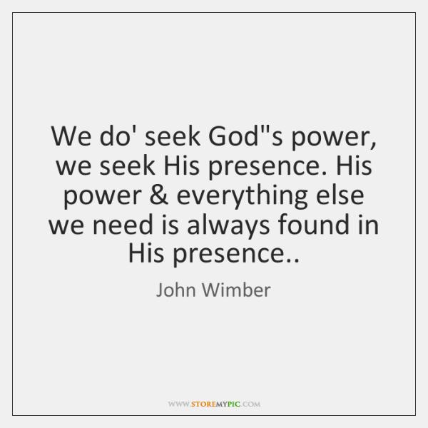 We do' seek God's power, we seek His presence. His power & everything ...