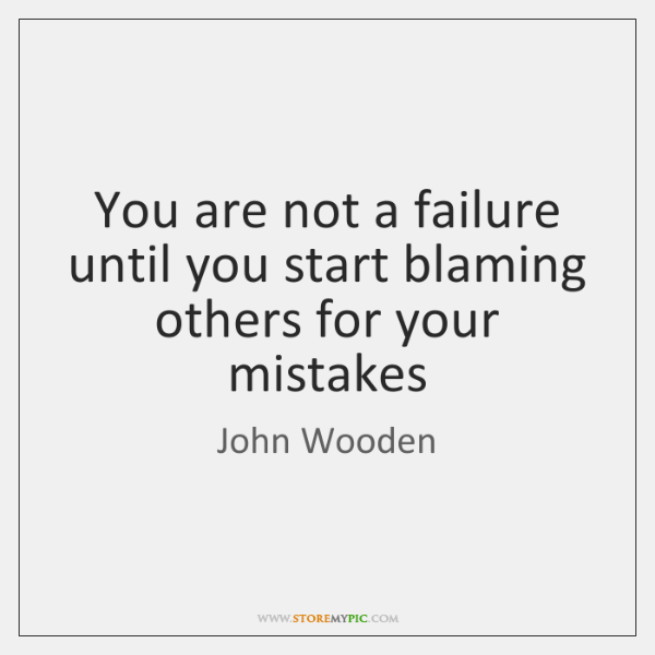 You are not a failure until you start blaming others for your ...