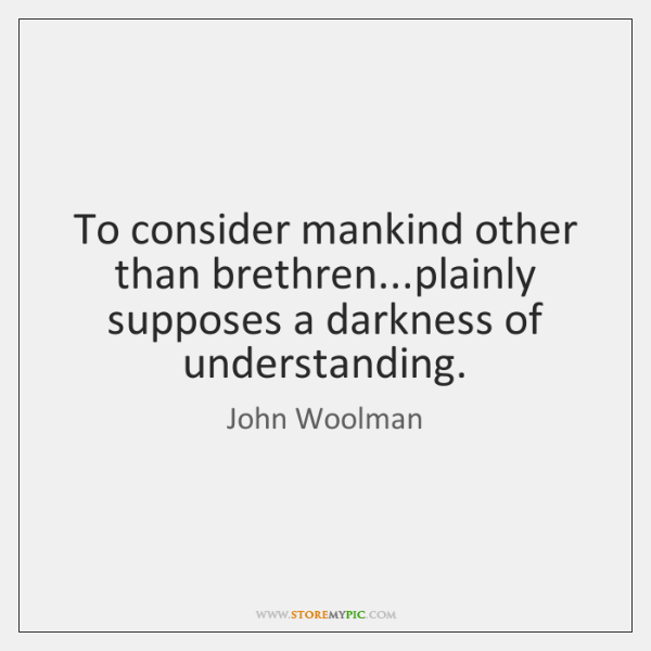 To consider mankind other than brethren...plainly supposes a darkness of understanding.