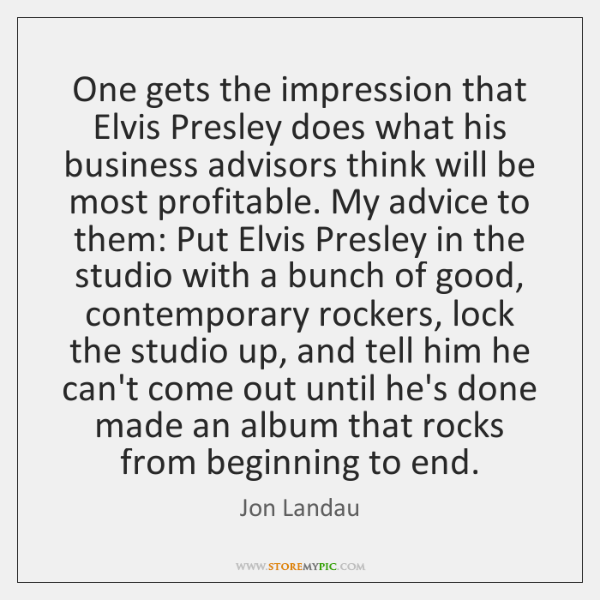 One gets the impression that Elvis Presley does what his business advisors ...