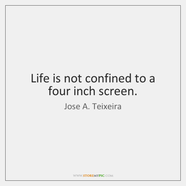 Life is not confined to a four inch screen.
