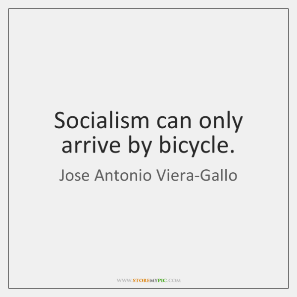 Socialism can only arrive by bicycle.
