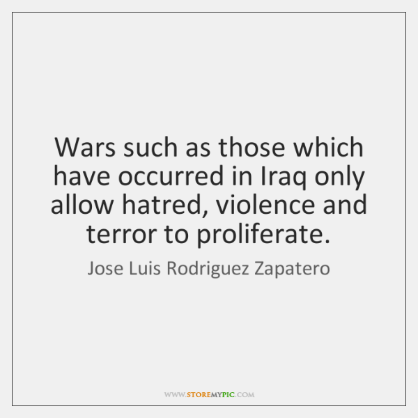 Wars such as those which have occurred in Iraq only allow hatred, ...