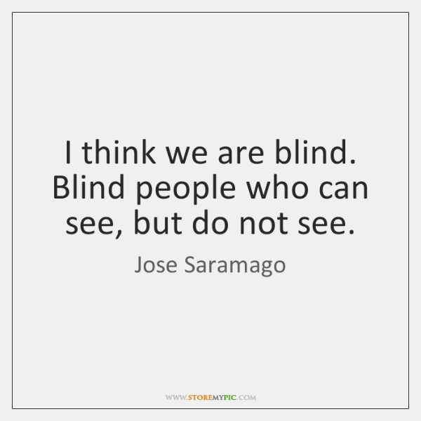 I think we are blind. Blind people who can see, but do ...
