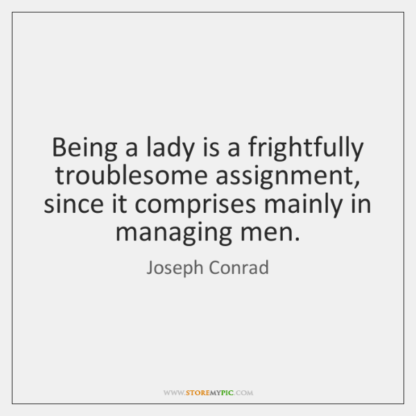 Being a lady is a frightfully troublesome assignment, since it comprises mainly ...