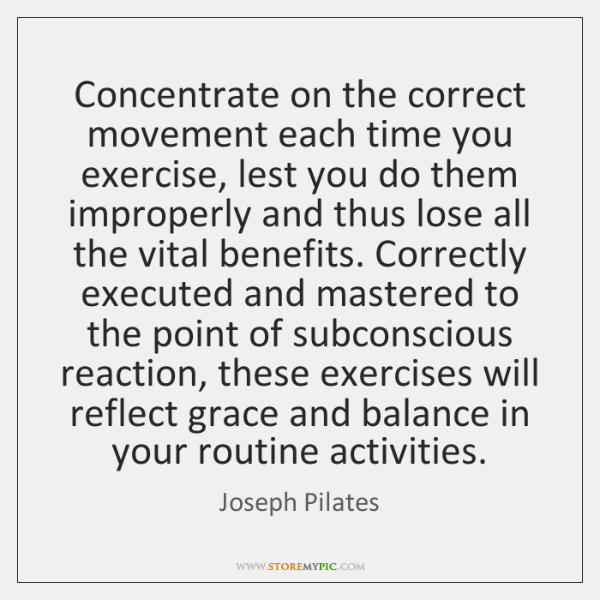 Concentrate on the correct movement each time you exercise, lest you do ...
