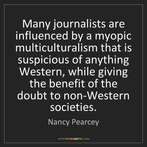 Nancy Pearcey: Many journalists are influenced by a myopic multiculturalism...