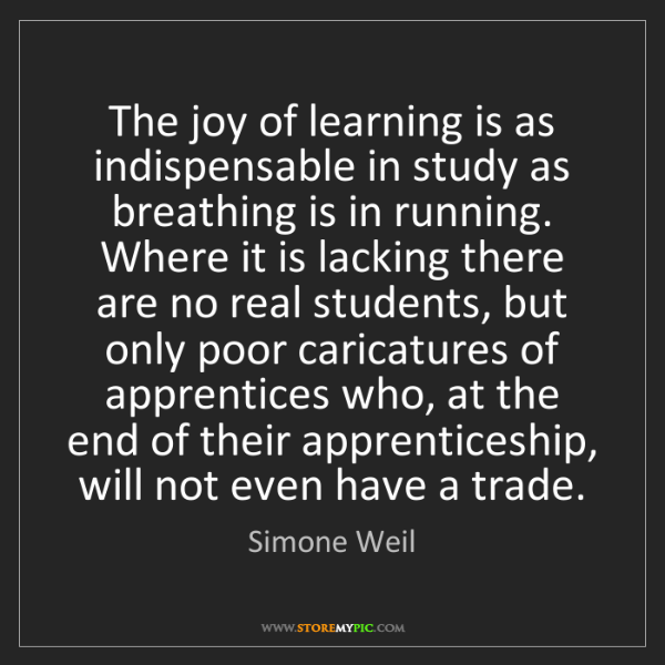 Simone Weil: The joy of learning is as indispensable in study as breathing...