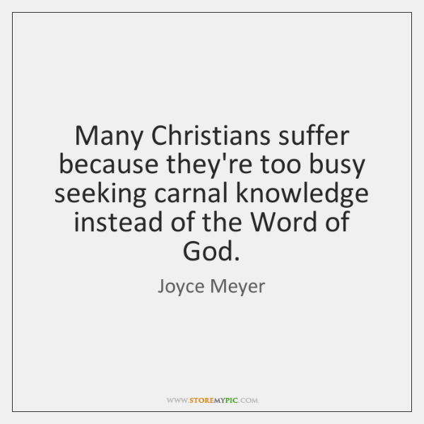 Many Christians suffer because they're too busy seeking carnal knowledge instead of ...