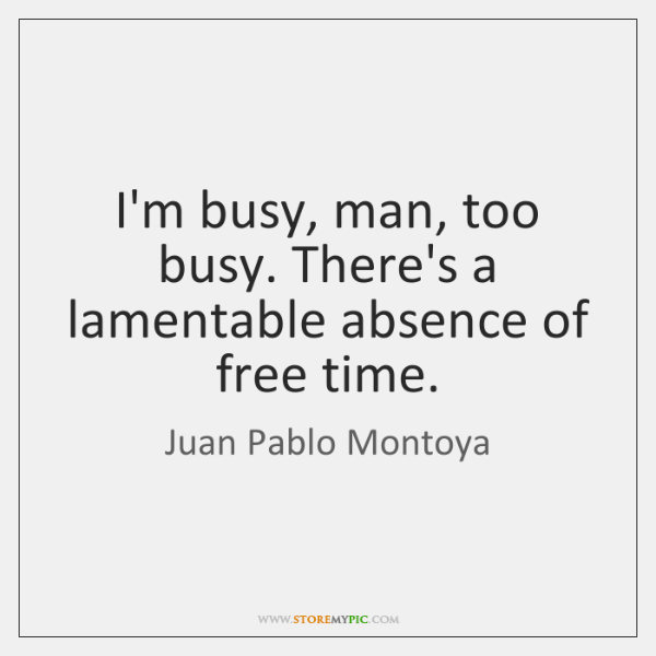 I'm busy, man, too busy. There's a lamentable absence of free time.