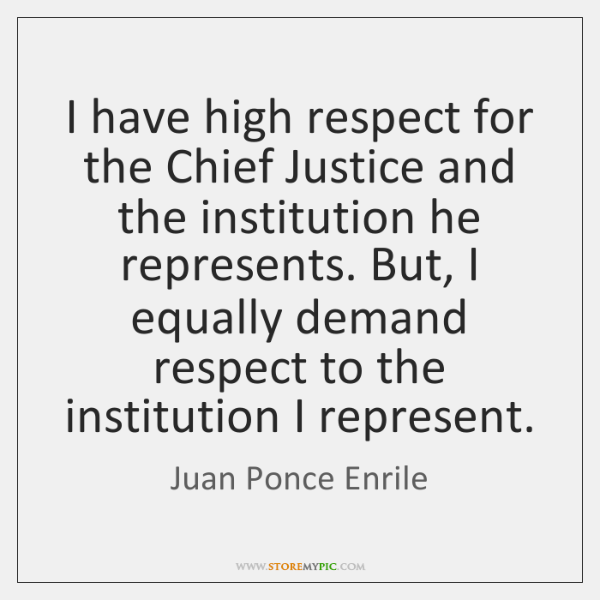 I have high respect for the Chief Justice and the institution he ...