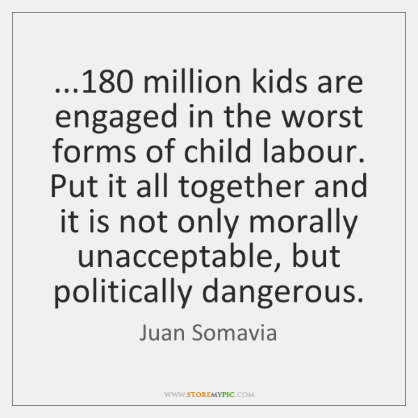 ...180 million kids are engaged in the worst forms of child labour. Put ...