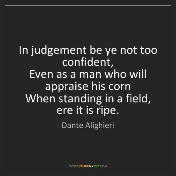 Dante Alighieri: In judgement be ye not too confident,   Even as a man...