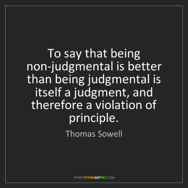 Thomas Sowell: To say that being non-judgmental is better than being...