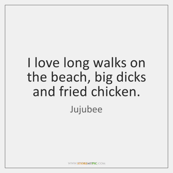 I love long walks on the beach, big dicks and fried chicken.