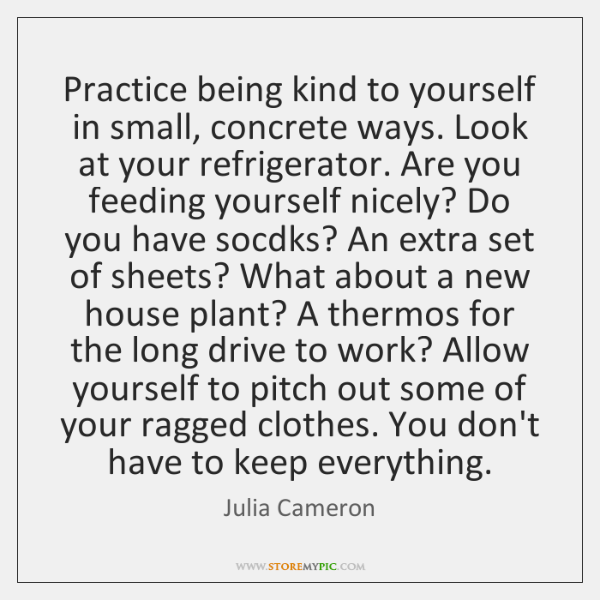 Practice being kind to yourself in small, concrete ways. Look at your ...