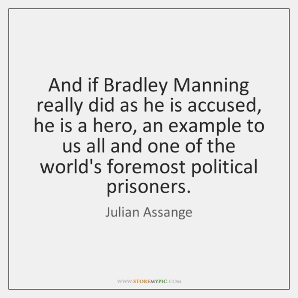 And if Bradley Manning really did as he is accused, he is ...