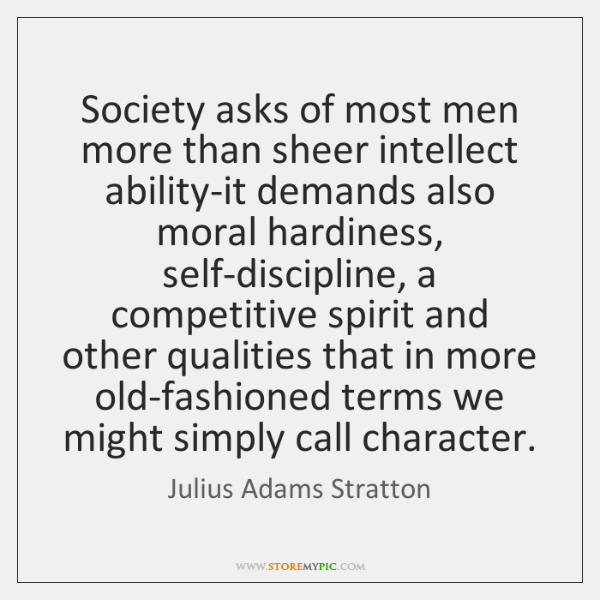 Society asks of most men more than sheer intellect ability-it demands also ...