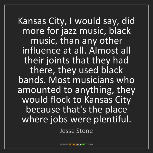 Jesse Stone: Kansas City, I would say, did more for jazz music, black...