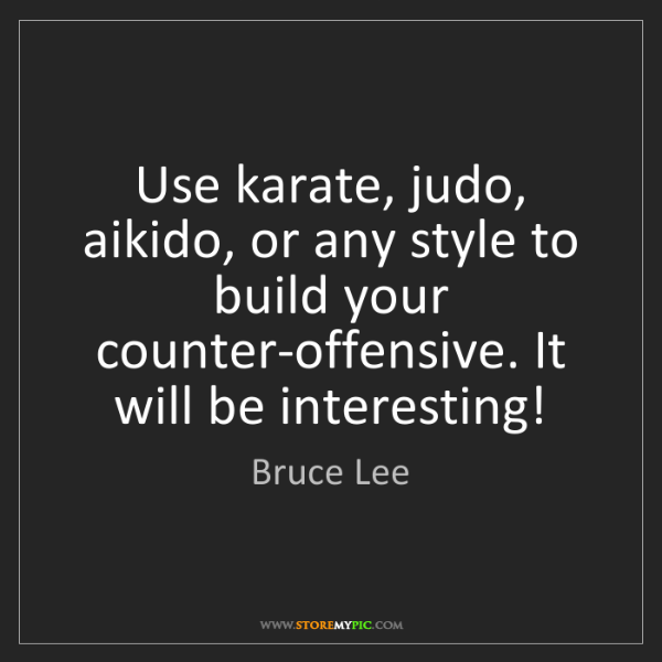Bruce Lee: Use karate, judo, aikido, or any style to build your...