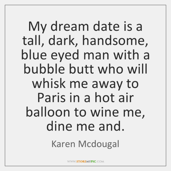My dream date is a tall, dark, handsome, blue eyed man with ...