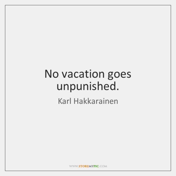 No vacation goes unpunished.
