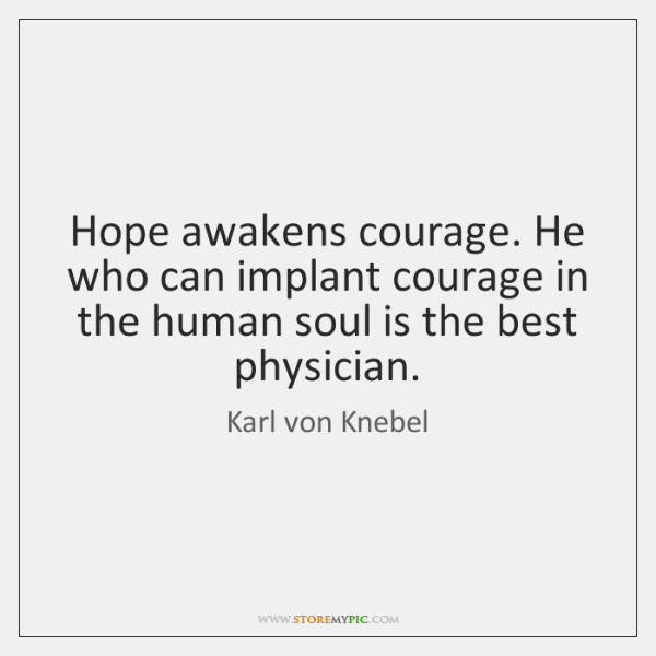 Hope awakens courage. He who can implant courage in the human soul ...