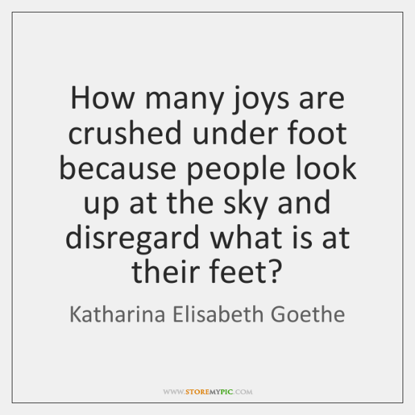 How many joys are crushed under foot because people look up at ...