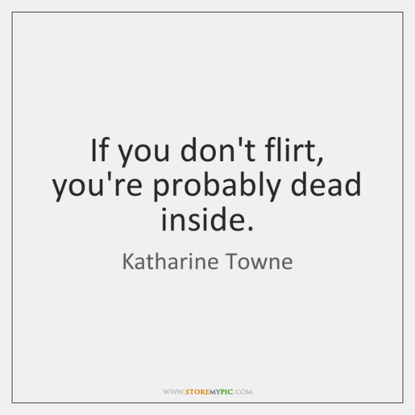 If you don't flirt, you're probably dead inside.