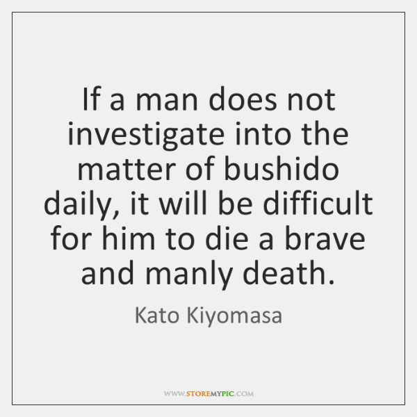 If a man does not investigate into the matter of bushido daily, ...