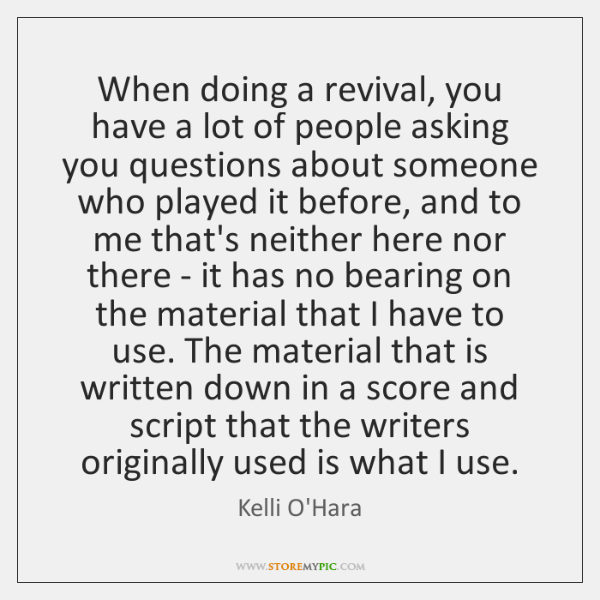 When doing a revival, you have a lot of people asking you ...