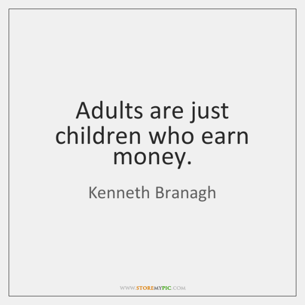 Adults are just children who earn money.