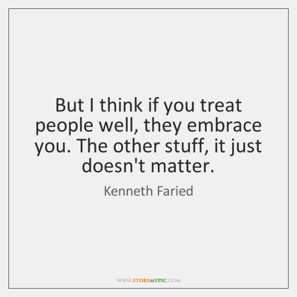 But I think if you treat people well, they embrace you. The ...