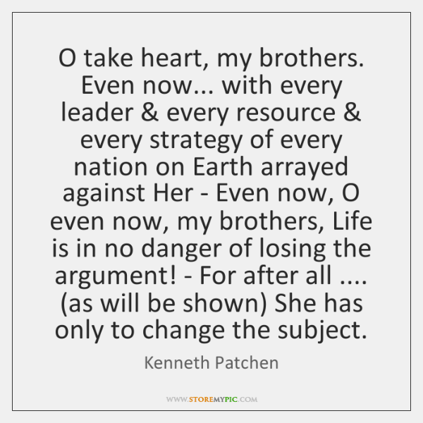 O take heart, my brothers. Even now... with every leader & every resource & ...