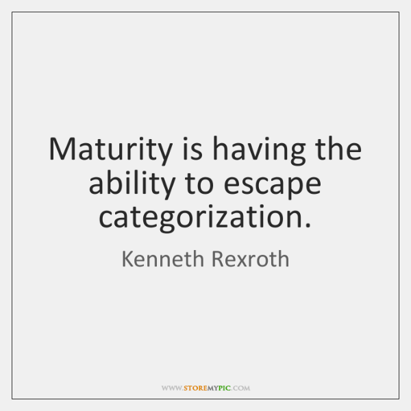 Maturity is having the ability to escape categorization.