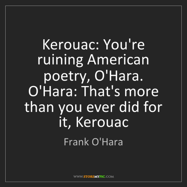 Frank O'Hara: Kerouac: You're ruining American poetry, O'Hara. O'Hara:...