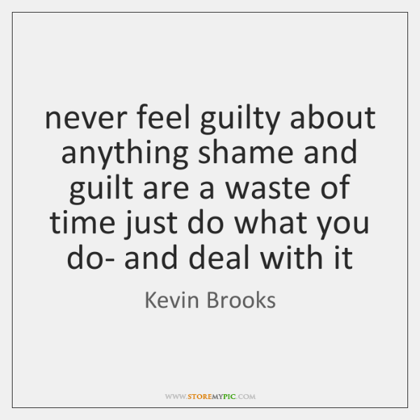 never feel guilty about anything shame and guilt are a waste of ...