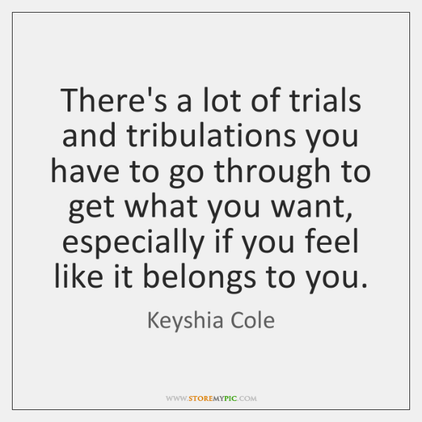 There's a lot of trials and tribulations you have to go through ...