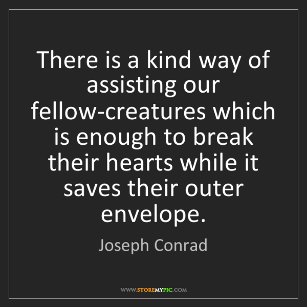 Joseph Conrad: There is a kind way of assisting our fellow-creatures...