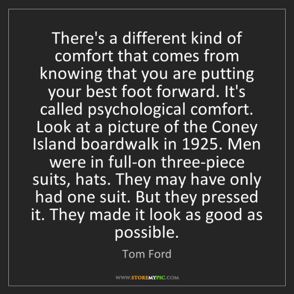 Tom Ford: There's a different kind of comfort that comes from knowing...