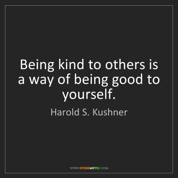 Harold S. Kushner: Being kind to others is a way of being good to yourself.