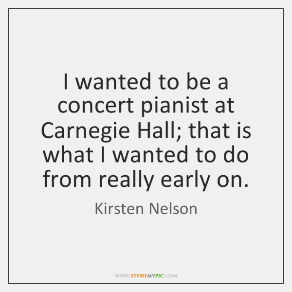 I wanted to be a concert pianist at Carnegie Hall; that is ...
