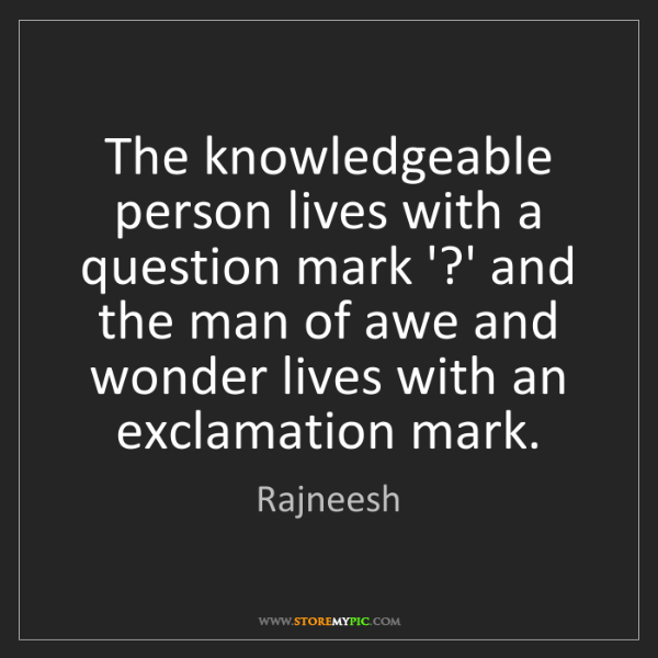Rajneesh: The knowledgeable person lives with a question mark '?'...