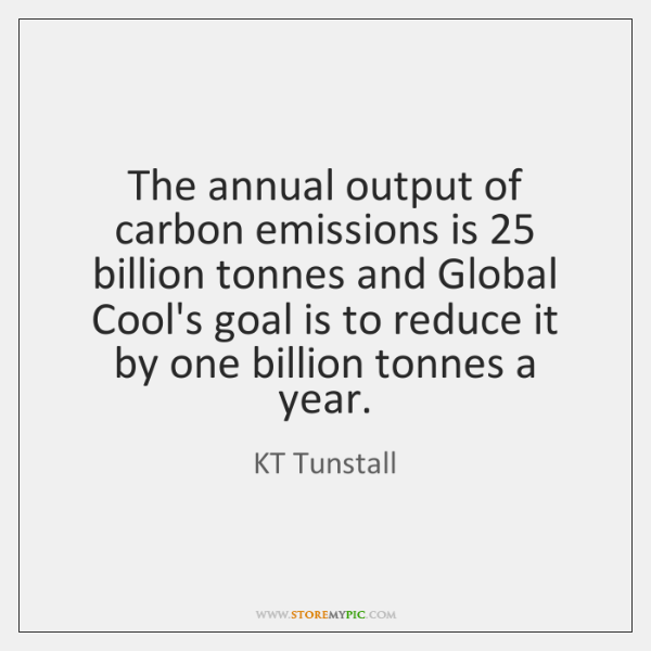 The annual output of carbon emissions is 25 billion tonnes and Global Cool's ...