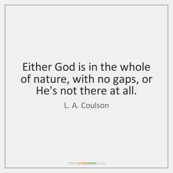 Either God is in the whole of nature, with no gaps, or ...