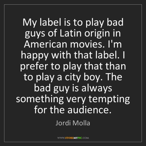 Jordi Molla: My label is to play bad guys of Latin origin in American...