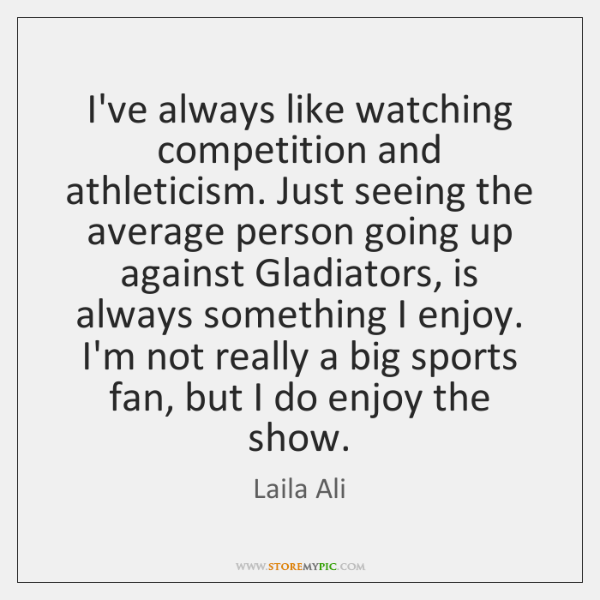 I've always like watching competition and athleticism. Just seeing the average person ...