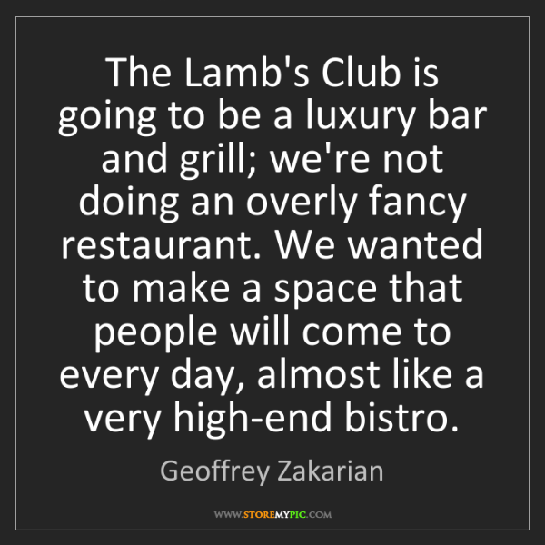Geoffrey Zakarian: The Lamb's Club is going to be a luxury bar and grill;...