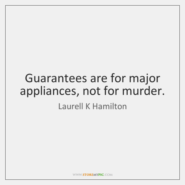 Guarantees are for major appliances, not for murder.
