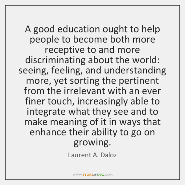 A good education ought to help people to become both more receptive ...